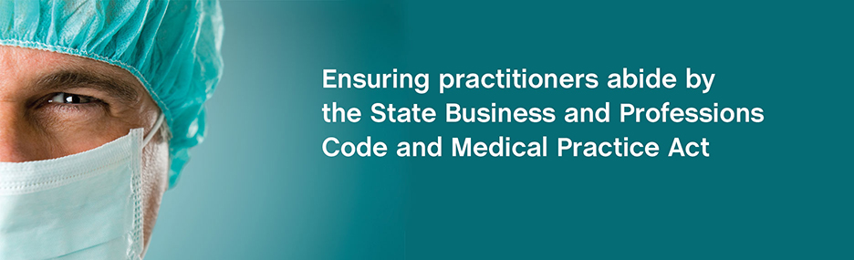 Ensuring practitioners abide by the State Business and Professions Code and Medical Practice Act.